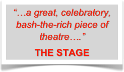 """…a great, celebratory, bash-the-rich piece of theatre….""   THE STAGE"