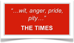 """…wit, anger, pride, pity…""   THE TIMES"